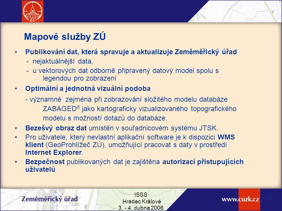 ISSS Hradec Králové 3. - 4. dubna 2006 6 Mapové služby ZÚ Publikování dat, která spravuje a aktualizuje Zeměměřický úřad - nejaktuálnější data, - u ve