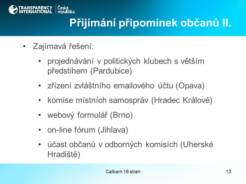Celkem 16 stran13 Zajímavá řešení: projednávání v politických klubech s větším předstihem (Pardubice) zřízení zvláštního emailového účtu (Opava) komise místních samospráv (Hradec Králové) webový formulář (Brno) on-line fórum (Jihlava) účast občanů v odborných komisích (Uherské Hradiště) Přijímání připomínek občanů II.