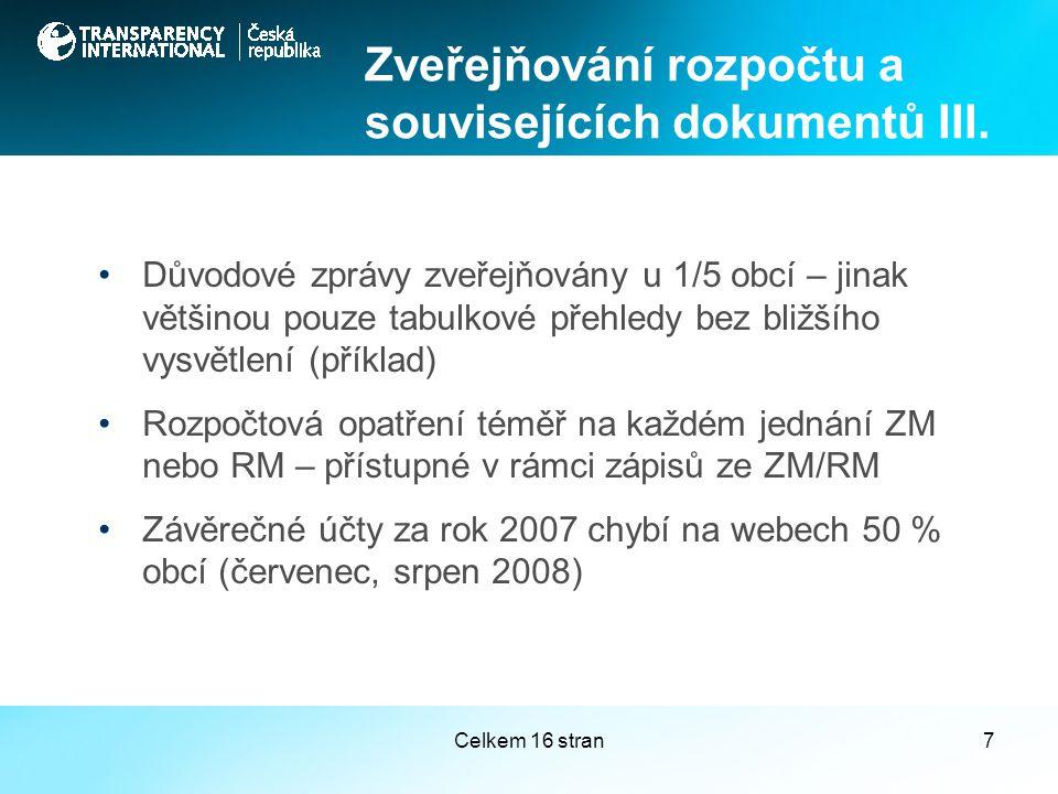 Celkem 16 stran7 Důvodové zprávy zveřejňovány u 1/5 obcí – jinak většinou pouze tabulkové přehledy bez bližšího vysvětlení (příklad) Rozpočtová opatření téměř na každém jednání ZM nebo RM – přístupné v rámci zápisů ze ZM/RM Závěrečné účty za rok 2007 chybí na webech 50 % obcí (červenec, srpen 2008) Zveřejňování rozpočtu a souvisejících dokumentů III.