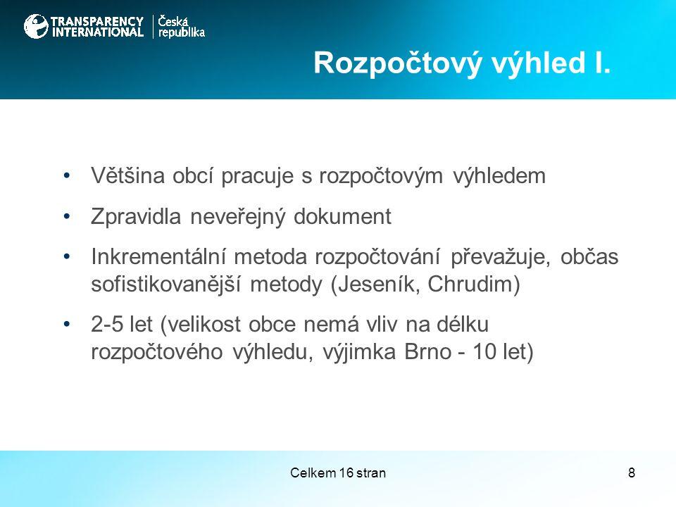 Celkem 16 stran8 Většina obcí pracuje s rozpočtovým výhledem Zpravidla neveřejný dokument Inkrementální metoda rozpočtování převažuje, občas sofistikovanější metody (Jeseník, Chrudim) 2-5 let (velikost obce nemá vliv na délku rozpočtového výhledu, výjimka Brno - 10 let) Rozpočtový výhled I.