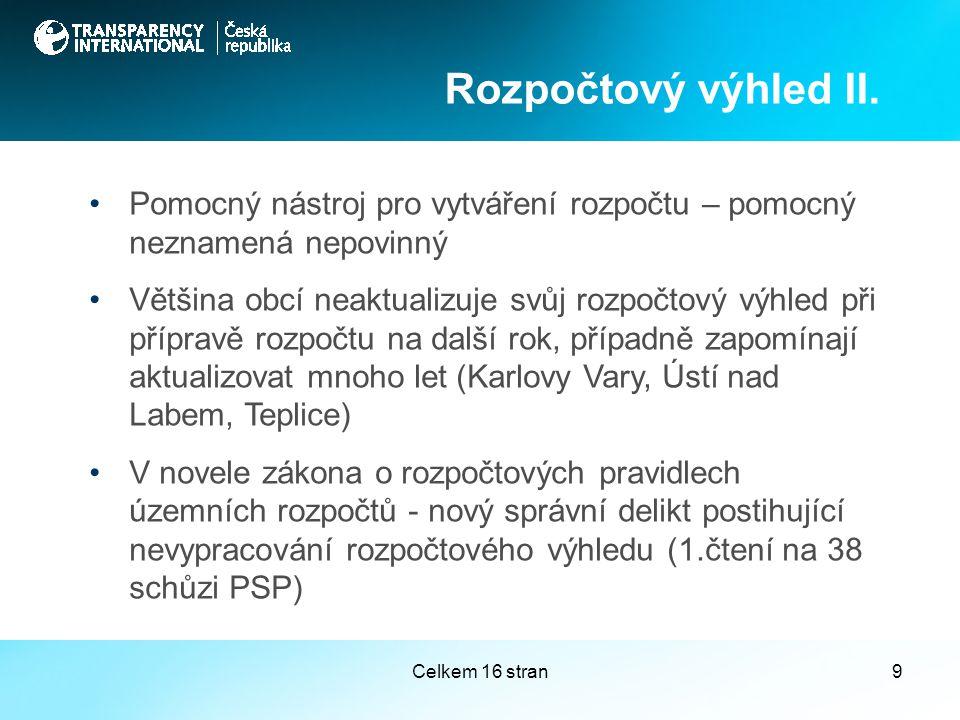 Celkem 16 stran9 Pomocný nástroj pro vytváření rozpočtu – pomocný neznamená nepovinný Většina obcí neaktualizuje svůj rozpočtový výhled při přípravě rozpočtu na další rok, případně zapomínají aktualizovat mnoho let (Karlovy Vary, Ústí nad Labem, Teplice) V novele zákona o rozpočtových pravidlech územních rozpočtů - nový správní delikt postihující nevypracování rozpočtového výhledu (1.čtení na 38 schůzi PSP) Rozpočtový výhled II.