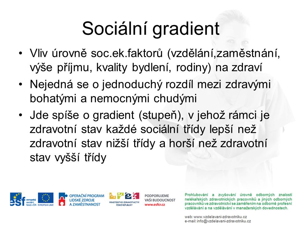 Sociální gradient Vliv úrovně soc.ek.faktorů (vzdělání,zaměstnání, výše příjmu, kvality bydlení, rodiny) na zdraví Nejedná se o jednoduchý rozdíl mezi