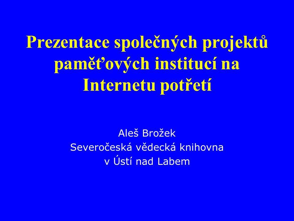 Prezentace společných projektů paměťových institucí na Internetu potřetí Aleš Brožek Severočeská vědecká knihovna v Ústí nad Labem