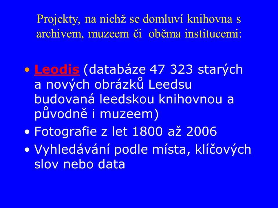 Projekty, na nichž se domluví knihovna s archivem, muzeem či oběma institucemi: Leodis (databáze 47 323 starých a nových obrázků Leedsu budovaná leedskou knihovnou a původně i muzeem)Leodis Fotografie z let 1800 až 2006 Vyhledávání podle místa, klíčových slov nebo data