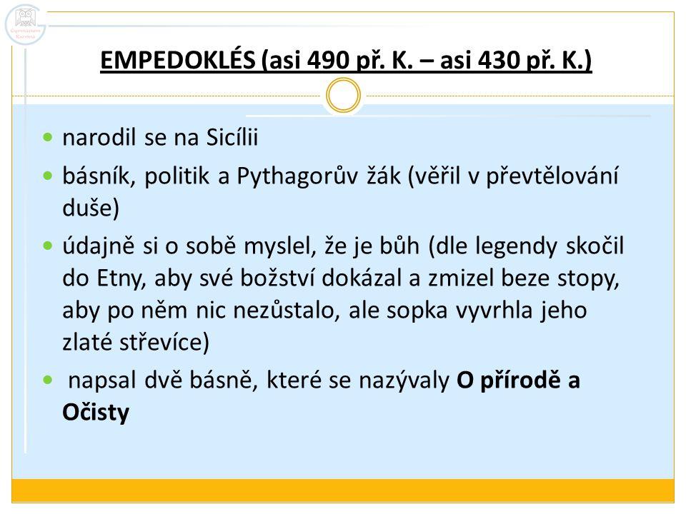 EMPEDOKLÉS (asi 490 př. K. – asi 430 př. K.) narodil se na Sicílii básník, politik a Pythagorův žák (věřil v převtělování duše) údajně si o sobě mysle