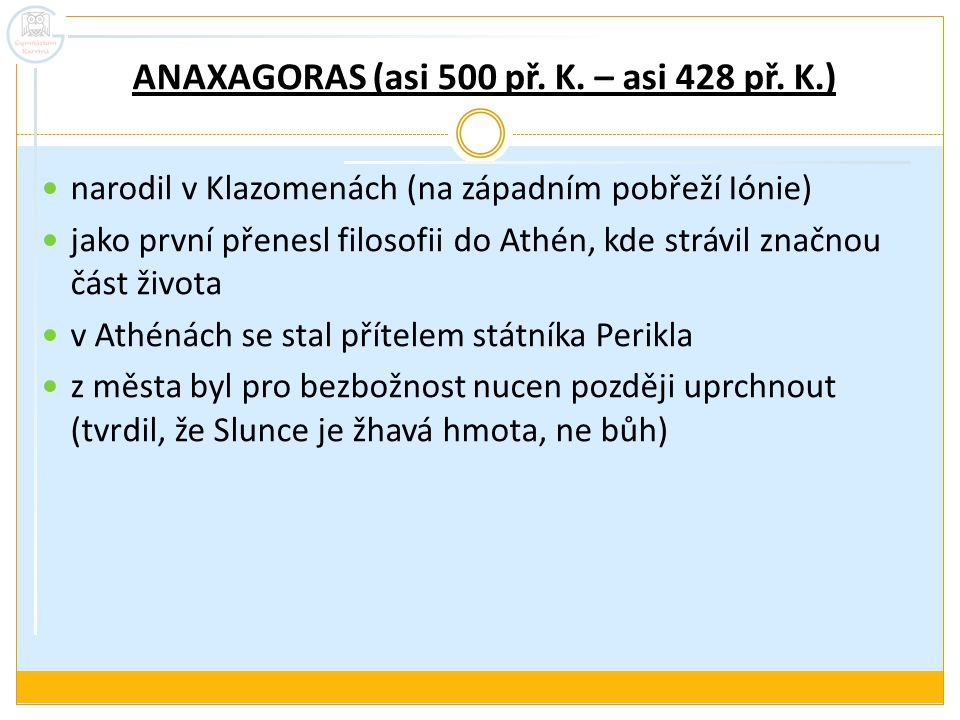 """Anaxagorova semena věcí pluralista (ale na rozdíl od Empedoklovy koncepce 4 základních pralátek Anaxagoras uznává neomezené množství arché) částice pralátek nazývá """"semena , """"zárodky (řecky spermata) vyskytují se v každé věci ve větším či menším počtu → v konkrétních předmětech, s nimiž se člověk setkává, se nacházejí částečky všech věcí"""