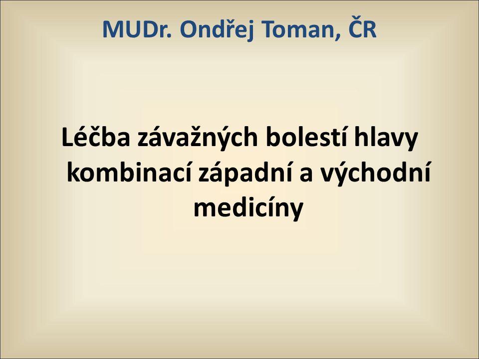 MUDr. Ondřej Toman, ČR Léčba závažných bolestí hlavy kombinací západní a východní medicíny