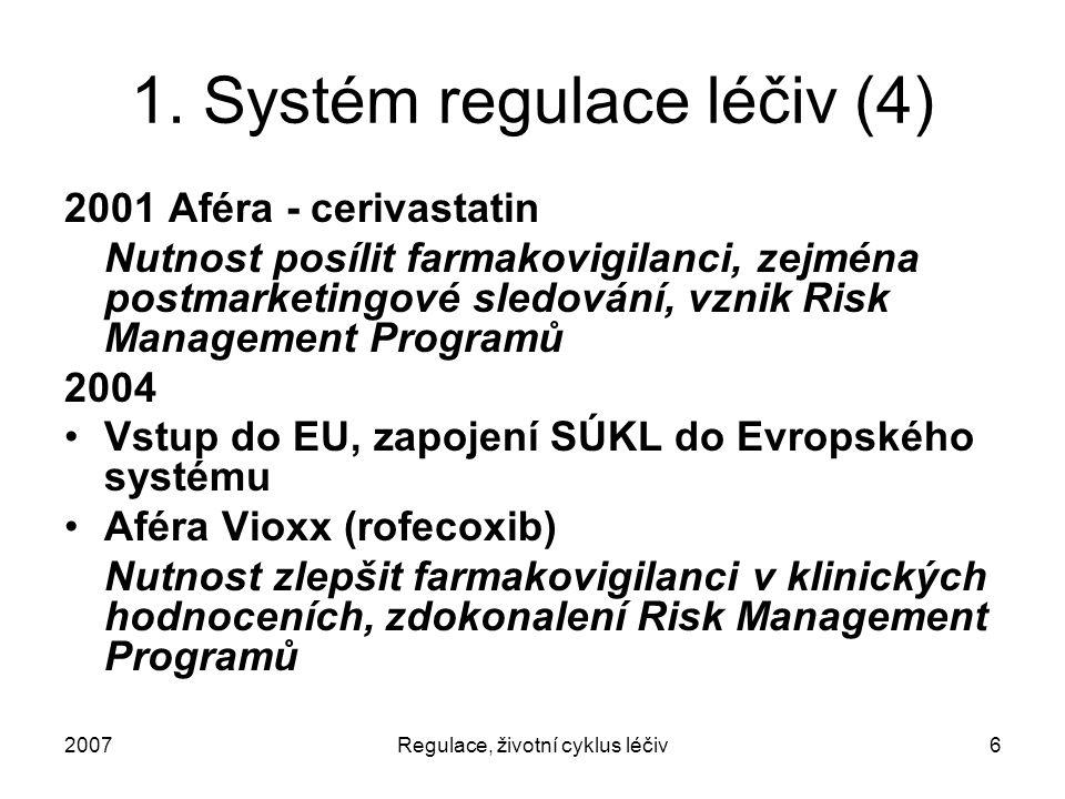 2007Regulace, životní cyklus léčiv6 1. Systém regulace léčiv (4) 2001 Aféra - cerivastatin Nutnost posílit farmakovigilanci, zejména postmarketingové