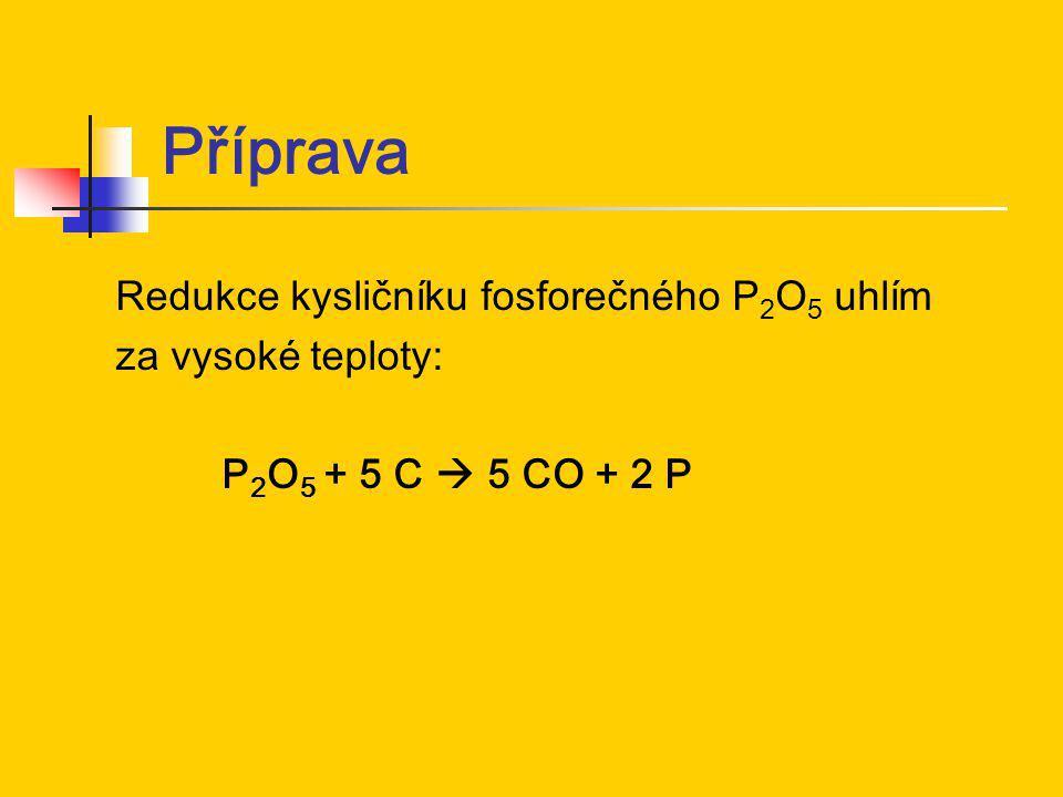 Příprava Redukce kysličníku fosforečného P 2 O 5 uhlím za vysoké teploty: P 2 O 5 + 5 C  5 CO + 2 P