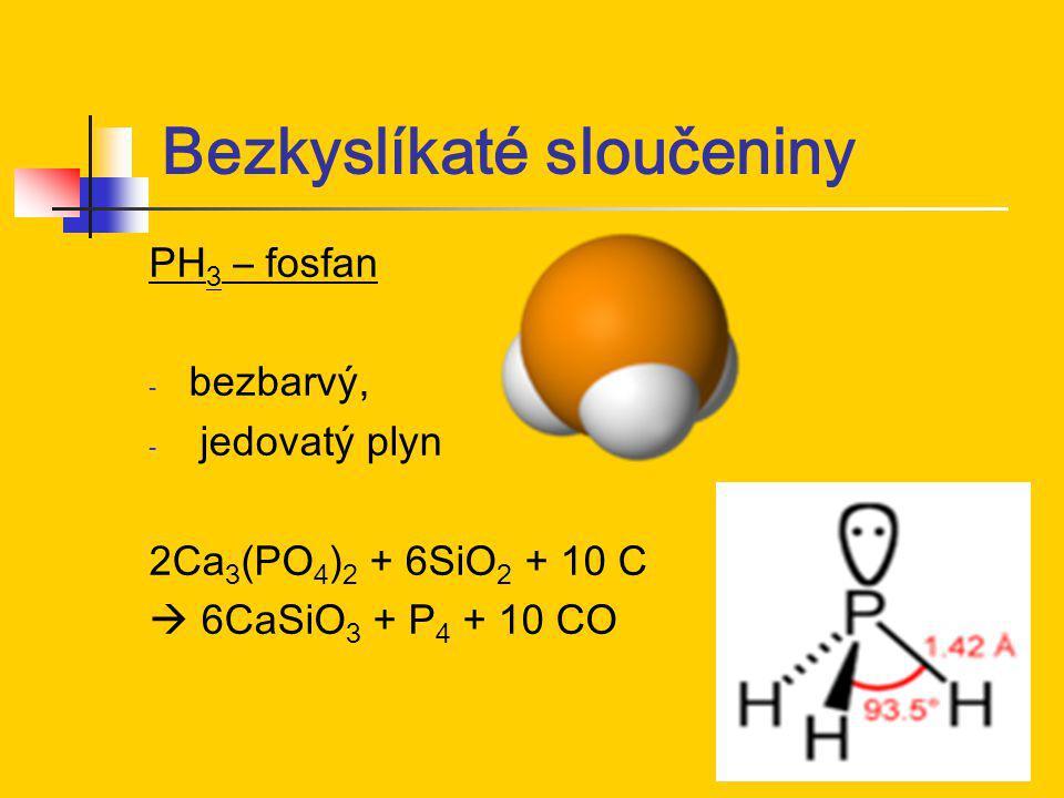 Bezkyslíkaté sloučeniny PH 3 – fosfan - bezbarvý, - jedovatý plyn 2Ca 3 (PO 4 ) 2 + 6SiO 2 + 10 C  6CaSiO 3 + P 4 + 10 CO