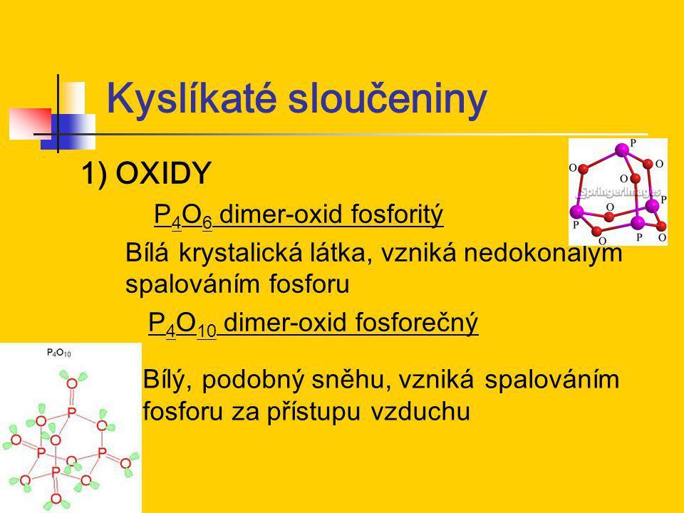 Kyslíkaté sloučeniny 1) OXIDY P 4 O 6 dimer-oxid fosforitý Bílá krystalická látka, vzniká nedokonalým spalováním fosforu P 4 O 10 dimer-oxid fosforečn
