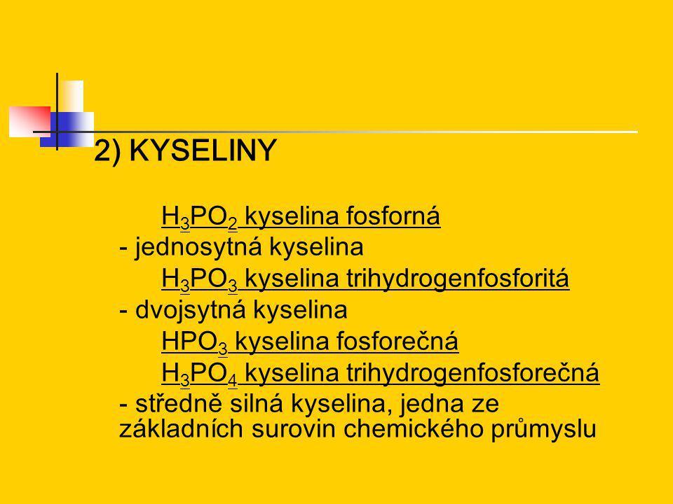 2) KYSELINY H 3 PO 2 kyselina fosforná - jednosytná kyselina H 3 PO 3 kyselina trihydrogenfosforitá - dvojsytná kyselina HPO 3 kyselina fosforečná H 3