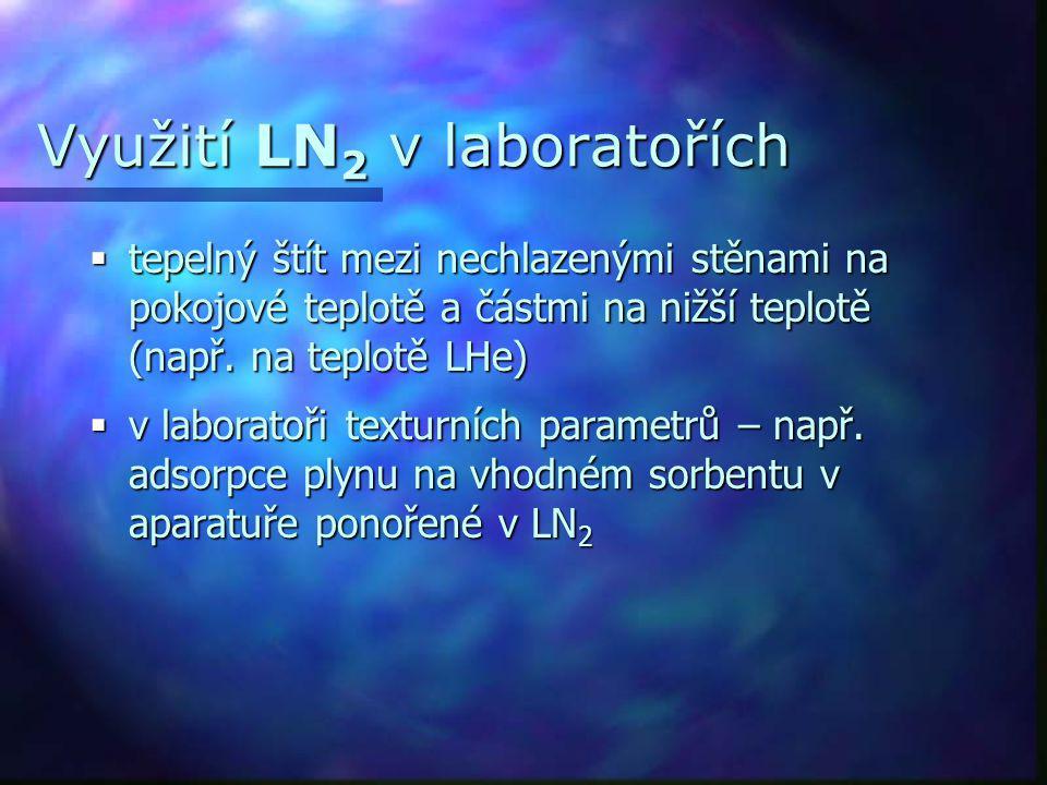 Využití LN 2 v laboratořích  tepelný štít mezi nechlazenými stěnami na pokojové teplotě a částmi na nižší teplotě (např. na teplotě LHe)  v laborato