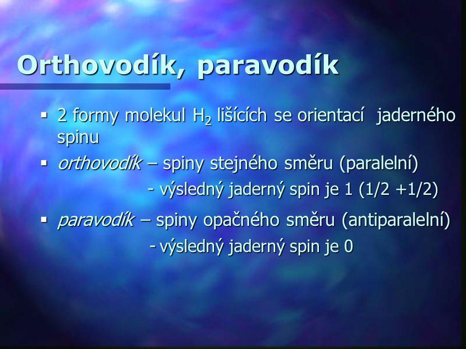 Orthovodík, paravodík  2 formy molekul H 2 lišících se orientací jaderného spinu  orthovodík – spiny stejného směru (paralelní) - výsledný jaderný s
