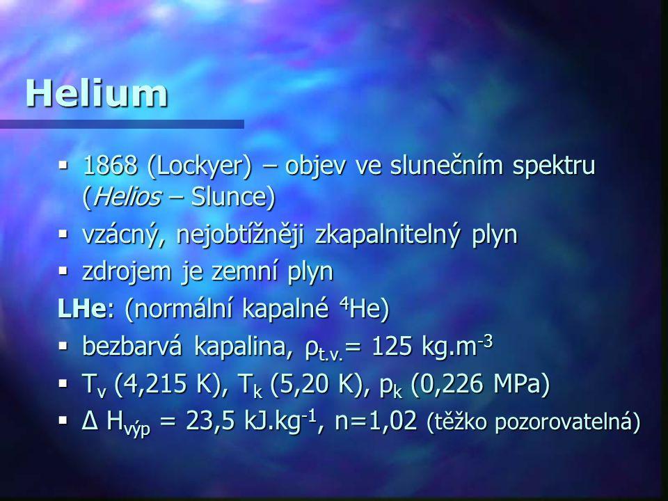 Helium  1868 (Lockyer) – objev ve slunečním spektru (Helios – Slunce)  vzácný, nejobtížněji zkapalnitelný plyn  zdrojem je zemní plyn LHe: (normáln