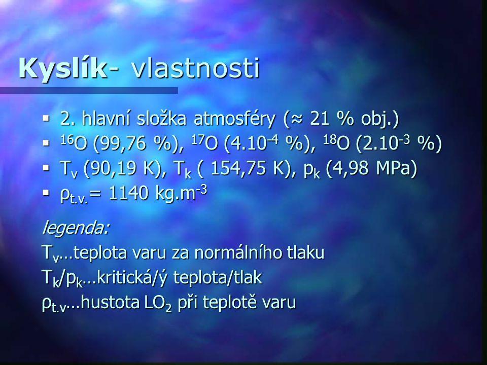 Kyslík- vlastnosti  2. hlavní složka atmosféry (≈ 21 % obj.)  16 O (99,76 %), 17 O (4.10 -4 %), 18 O (2.10 -3 %)  T v (90,19 K), T k ( 154,75 K), p