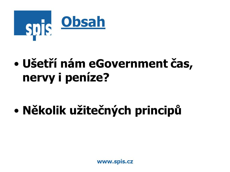 www.spis.cz Ušetří nám eGovernment čas, nervy i peníze Několik užitečných principů Obsah