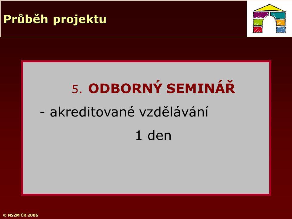 © NSZM ČR 2006 5. ODBORNÝ SEMINÁŘ - akreditované vzdělávání 1 den Průběh projektu