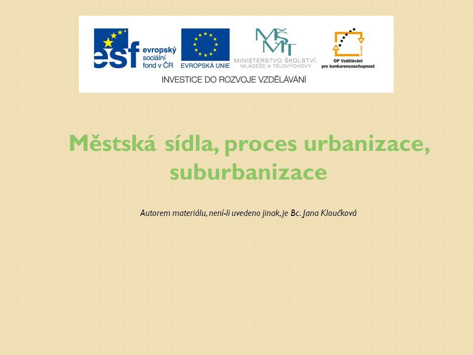 Městská sídla, proces urbanizace, suburbanizace Autorem materiálu, není-li uvedeno jinak, je Bc. Jana Kloučková