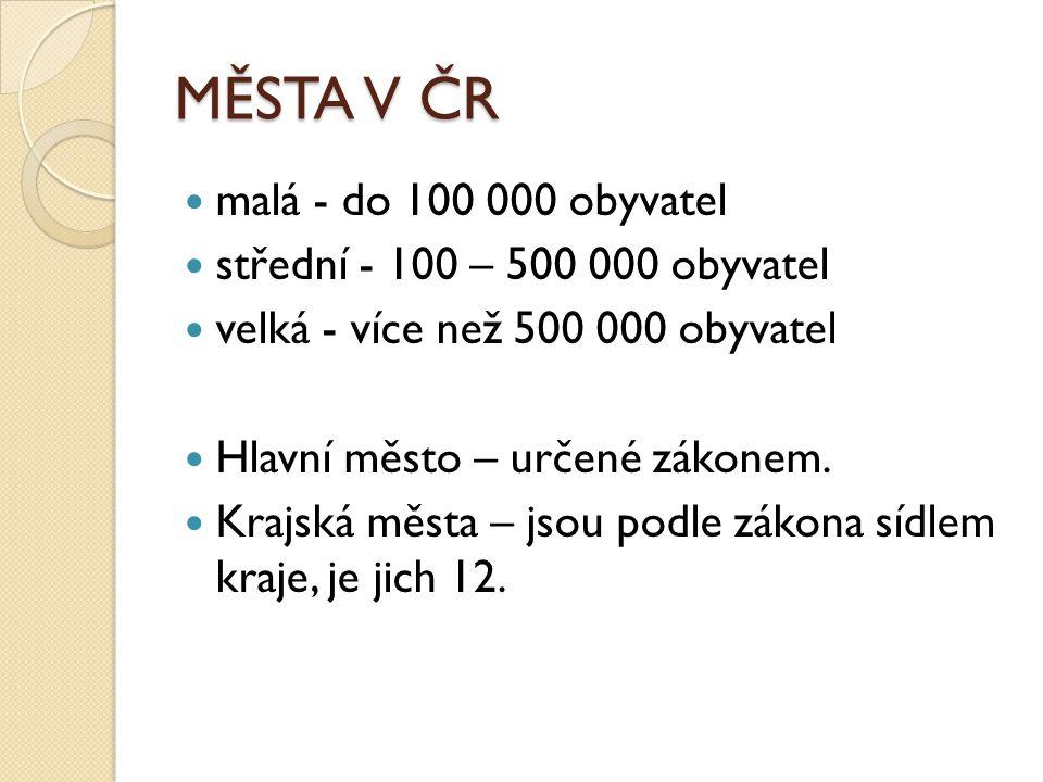 MĚSTA V ČR malá - do 100 000 obyvatel střední - 100 – 500 000 obyvatel velká - více než 500 000 obyvatel Hlavní město – určené zákonem. Krajská města