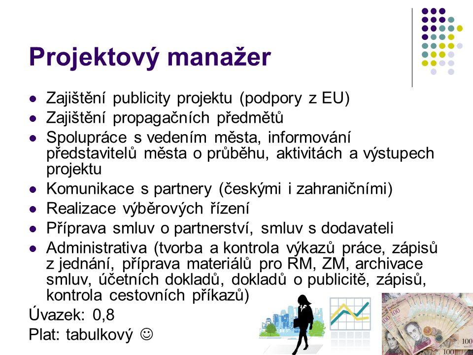 Projektový manažer Zajištění publicity projektu (podpory z EU) Zajištění propagačních předmětů Spolupráce s vedením města, informování představitelů města o průběhu, aktivitách a výstupech projektu Komunikace s partnery (českými i zahraničními) Realizace výběrových řízení Příprava smluv o partnerství, smluv s dodavateli Administrativa (tvorba a kontrola výkazů práce, zápisů z jednání, příprava materiálů pro RM, ZM, archivace smluv, účetních dokladů, dokladů o publicitě, zápisů, kontrola cestovních příkazů) Úvazek: 0,8 Plat: tabulkový