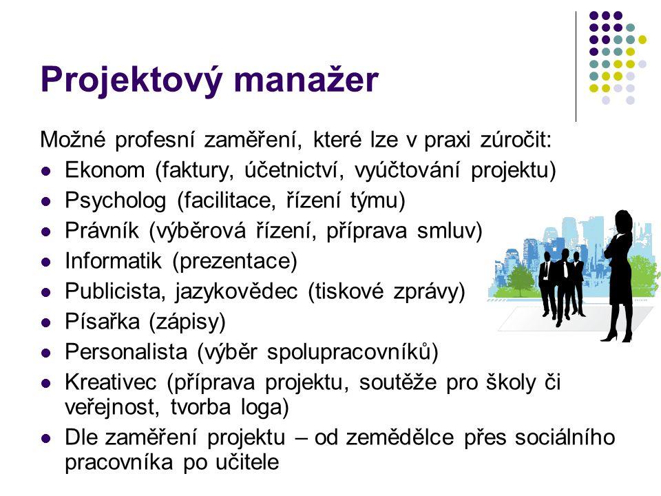 Projektový manažer Možné profesní zaměření, které lze v praxi zúročit: Ekonom (faktury, účetnictví, vyúčtování projektu) Psycholog (facilitace, řízení týmu) Právník (výběrová řízení, příprava smluv) Informatik (prezentace) Publicista, jazykovědec (tiskové zprávy) Písařka (zápisy) Personalista (výběr spolupracovníků) Kreativec (příprava projektu, soutěže pro školy či veřejnost, tvorba loga) Dle zaměření projektu – od zemědělce přes sociálního pracovníka po učitele