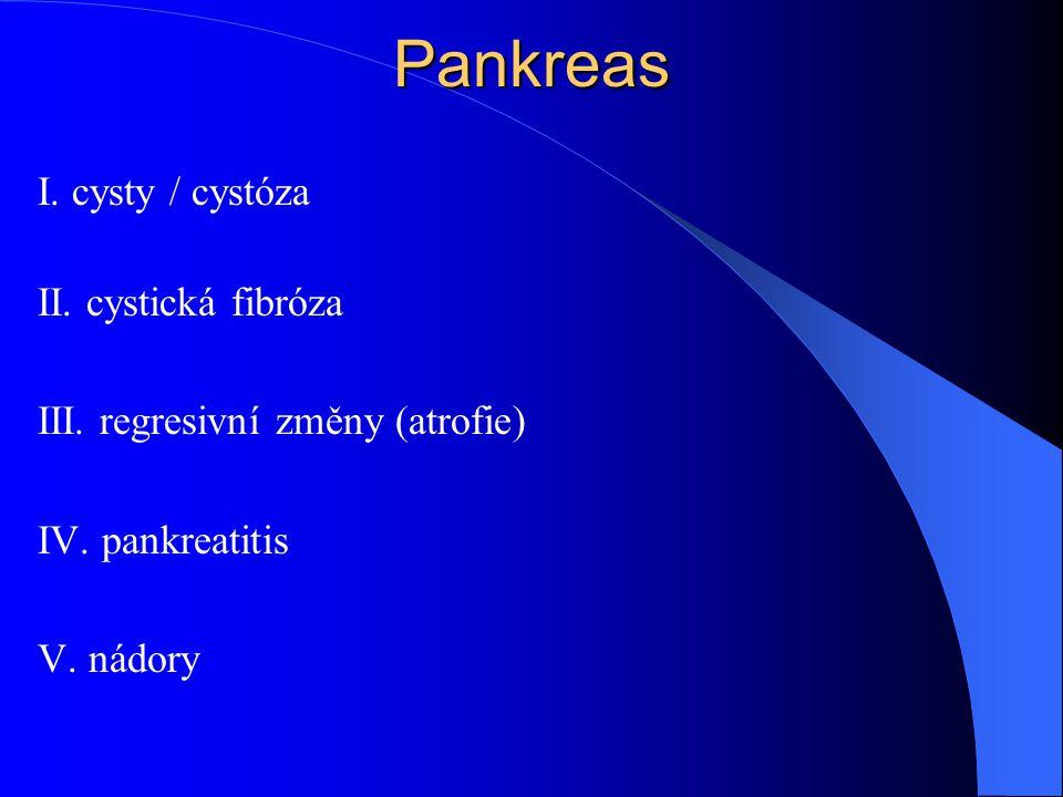 Pankreas I. cysty / cystóza II. cystická fibróza III. regresivní změny (atrofie) IV. pankreatitis V. nádory