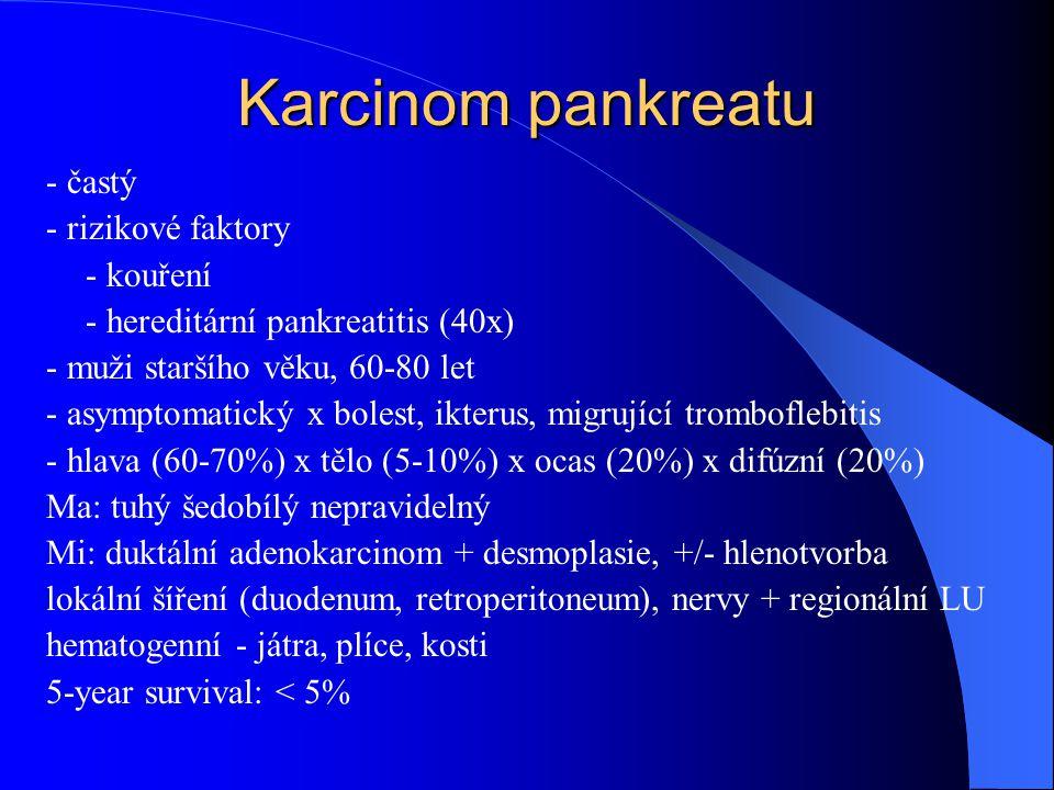 Karcinom pankreatu - častý - rizikové faktory - kouření - hereditární pankreatitis (40x) - muži staršího věku, 60-80 let - asymptomatický x bolest, ik