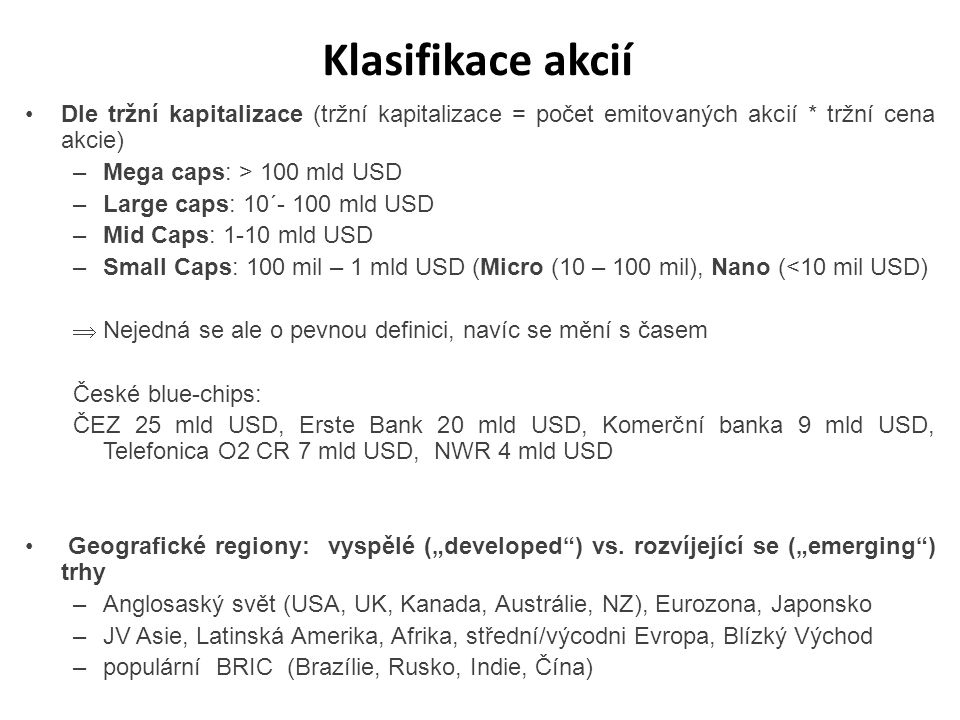 Klasifikace akcií Dle tržní kapitalizace (tržní kapitalizace = počet emitovaných akcií * tržní cena akcie) –Mega caps: > 100 mld USD –Large caps: 10´-