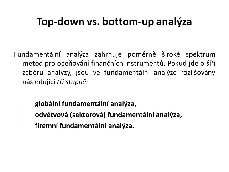 Top-down vs. bottom-up analýza Fundamentální analýza zahrnuje poměrně široké spektrum metod pro oceňování finančních instrumentů. Pokud jde o šíři záb