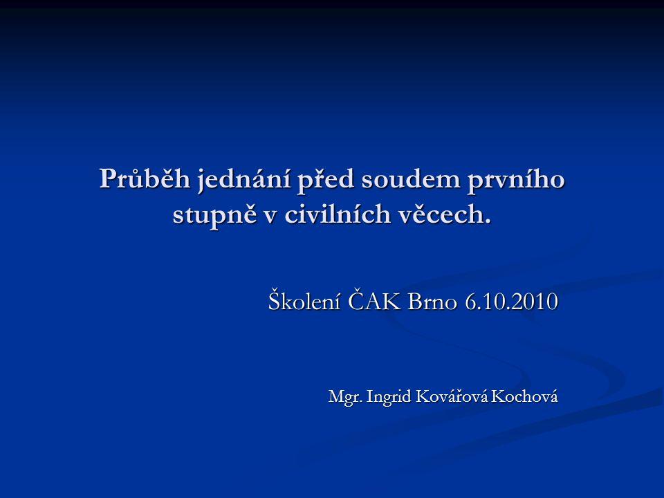 Průběh jednání před soudem prvního stupně v civilních věcech. Školení ČAK Brno 6.10.2010 Mgr. Ingrid Kovářová Kochová