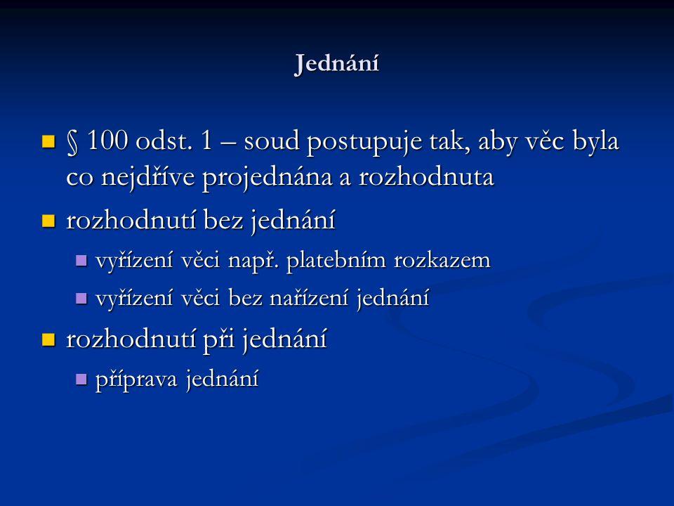 Jednání § 100 odst. 1 – soud postupuje tak, aby věc byla co nejdříve projednána a rozhodnuta § 100 odst. 1 – soud postupuje tak, aby věc byla co nejdř