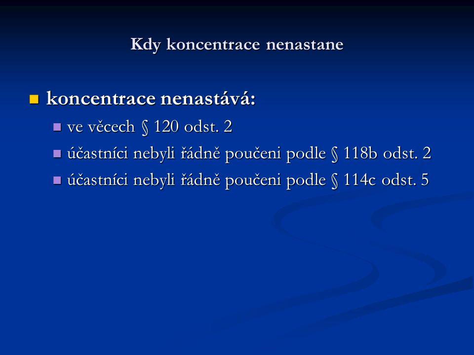 Kdy koncentrace nenastane koncentrace nenastává: koncentrace nenastává: ve věcech § 120 odst. 2 ve věcech § 120 odst. 2 účastníci nebyli řádně poučeni