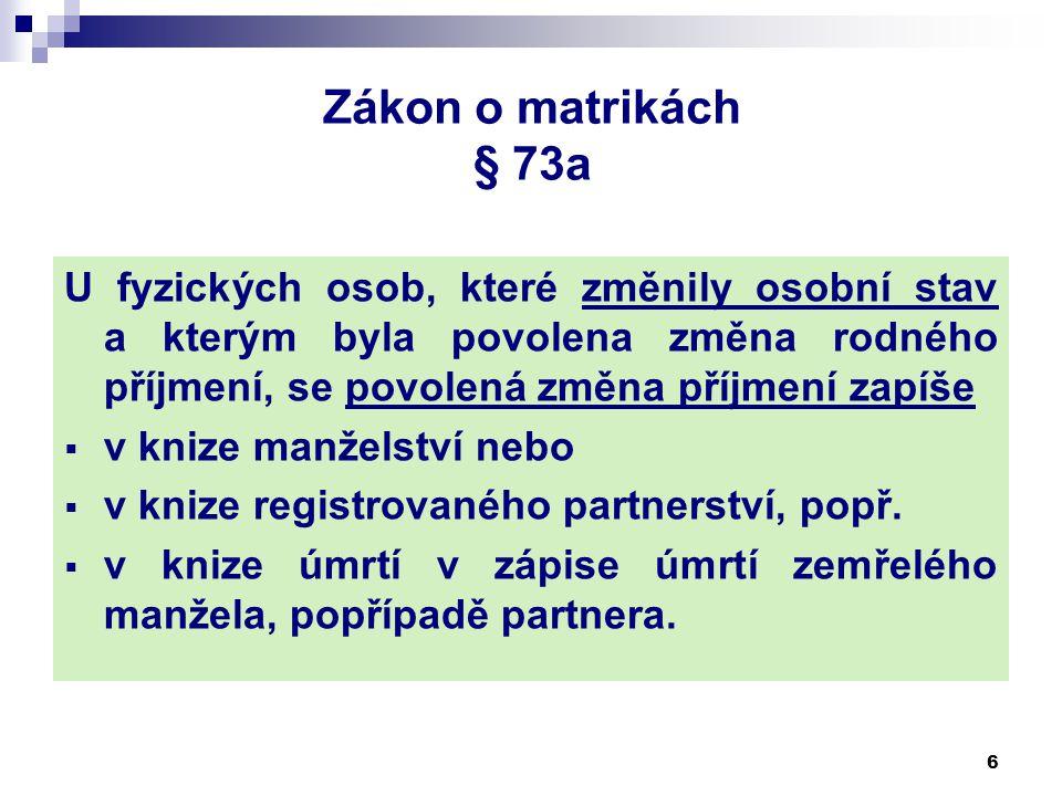 Zákon o matrikách § 73a U fyzických osob, které změnily osobní stav a kterým byla povolena změna rodného příjmení, se povolená změna příjmení zapíše  v knize manželství nebo  v knize registrovaného partnerství, popř.
