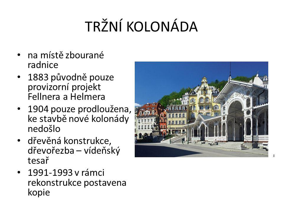 TRŽNÍ KOLONÁDA na místě zbourané radnice 1883 původně pouze provizorní projekt Fellnera a Helmera 1904 pouze prodloužena, ke stavbě nové kolonády nedošlo dřevěná konstrukce, dřevořezba – vídeňský tesař 1991-1993 v rámci rekonstrukce postavena kopie 8