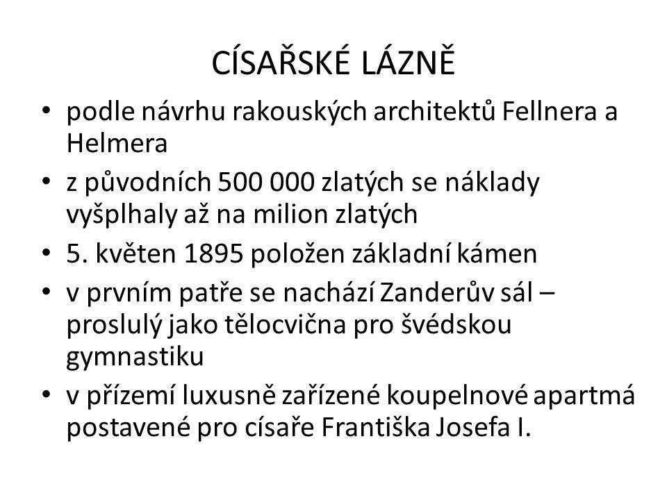 CÍSAŘSKÉ LÁZNĚ podle návrhu rakouských architektů Fellnera a Helmera z původních 500 000 zlatých se náklady vyšplhaly až na milion zlatých 5.