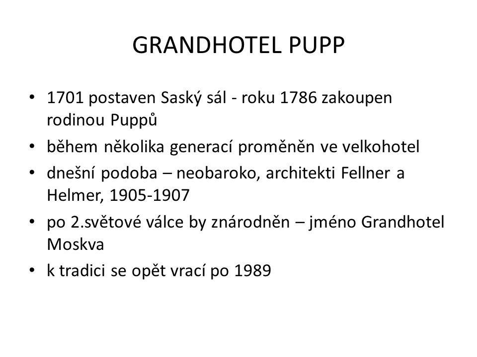 GRANDHOTEL PUPP 1701 postaven Saský sál - roku 1786 zakoupen rodinou Puppů během několika generací proměněn ve velkohotel dnešní podoba – neobaroko, architekti Fellner a Helmer, 1905-1907 po 2.světové válce by znárodněn – jméno Grandhotel Moskva k tradici se opět vrací po 1989