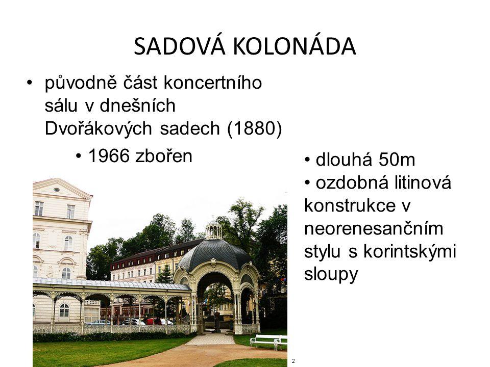 SADOVÁ KOLONÁDA původně část koncertního sálu v dnešních Dvořákových sadech (1880) 1966 zbořen dlouhá 50m ozdobná litinová konstrukce v neorenesančním stylu s korintskými sloupy 2