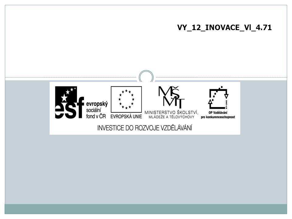 """Označení vzdělávacího materiálu (kód): VY_12_INOVACE_Vl_4.71 Název školy: Základní škola a Mateřská škola Byšice, okres Mělník Název programu: Operační program Vzdělávání pro konkurenceschopnost Název projektu: """"Vzdělání pro život Registrační číslo projektu: CZ.1.07/1.4.00/21.1994."""