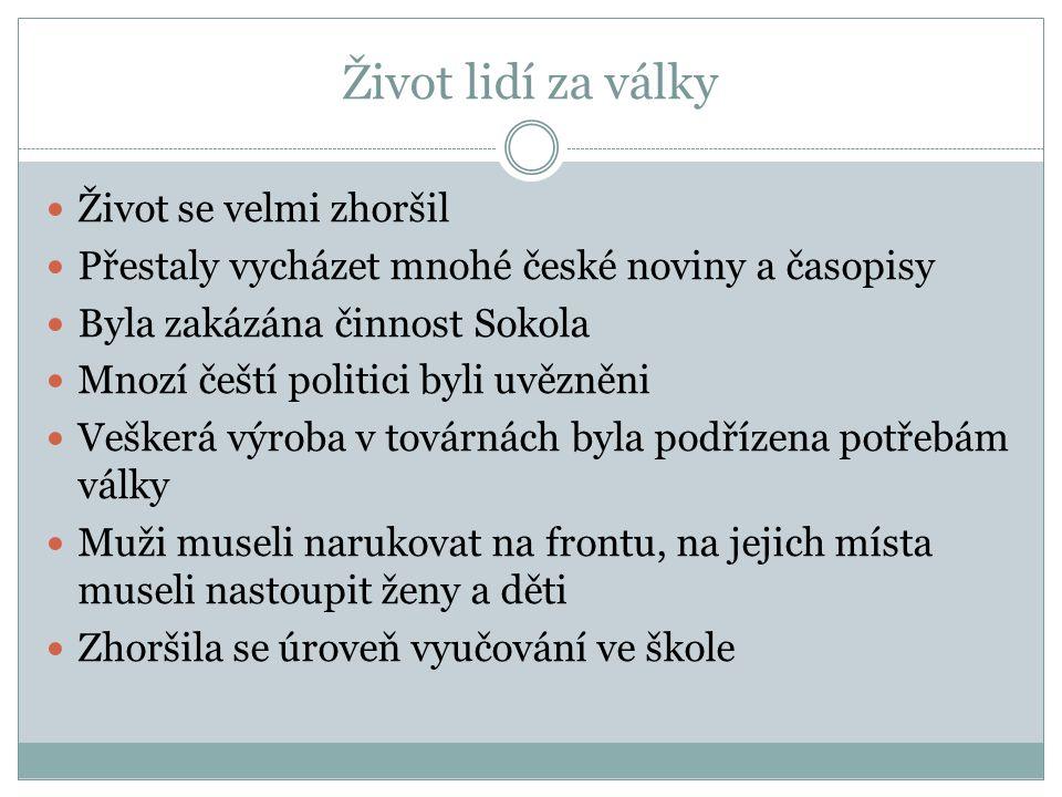 Život lidí za války Život se velmi zhoršil Přestaly vycházet mnohé české noviny a časopisy Byla zakázána činnost Sokola Mnozí čeští politici byli uvěz