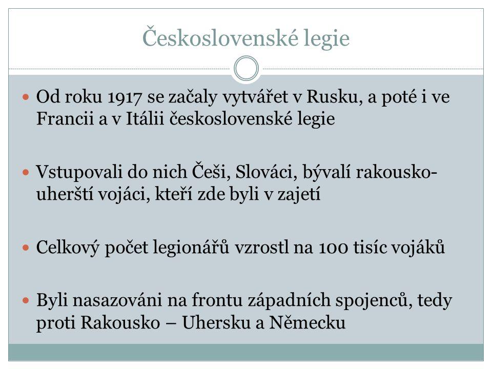 Československé legie Od roku 1917 se začaly vytvářet v Rusku, a poté i ve Francii a v Itálii československé legie Vstupovali do nich Češi, Slováci, bý