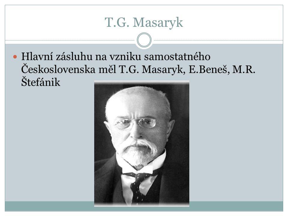 T.G. Masaryk Hlavní zásluhu na vzniku samostatného Československa měl T.G. Masaryk, E.Beneš, M.R. Štefánik