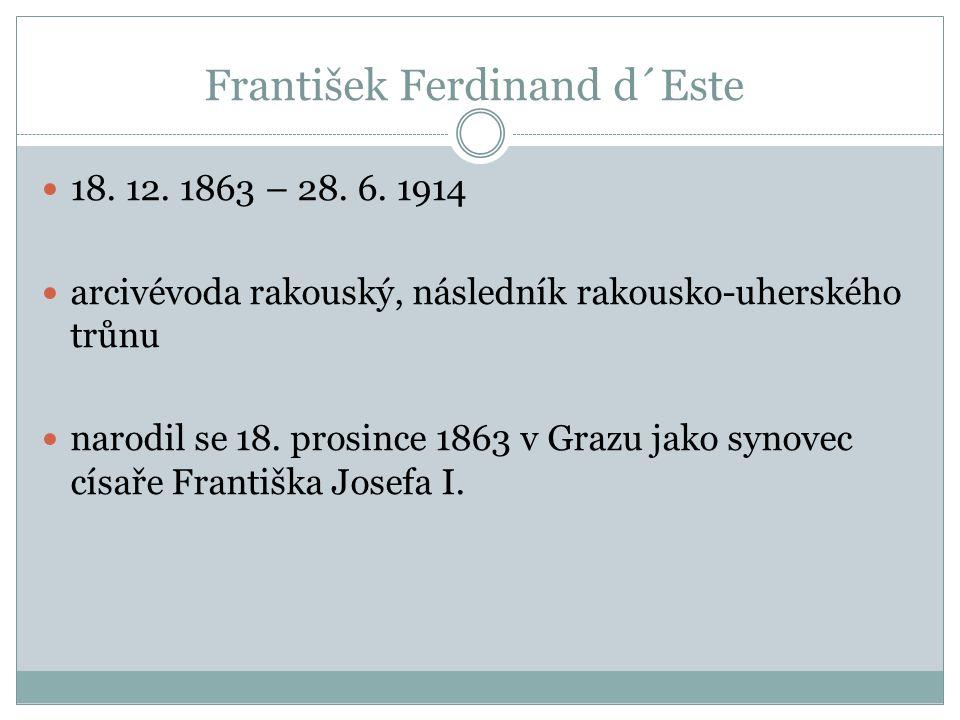 František Ferdinand d´Este 18. 12. 1863 – 28. 6. 1914 arcivévoda rakouský, následník rakousko-uherského trůnu narodil se 18. prosince 1863 v Grazu jak