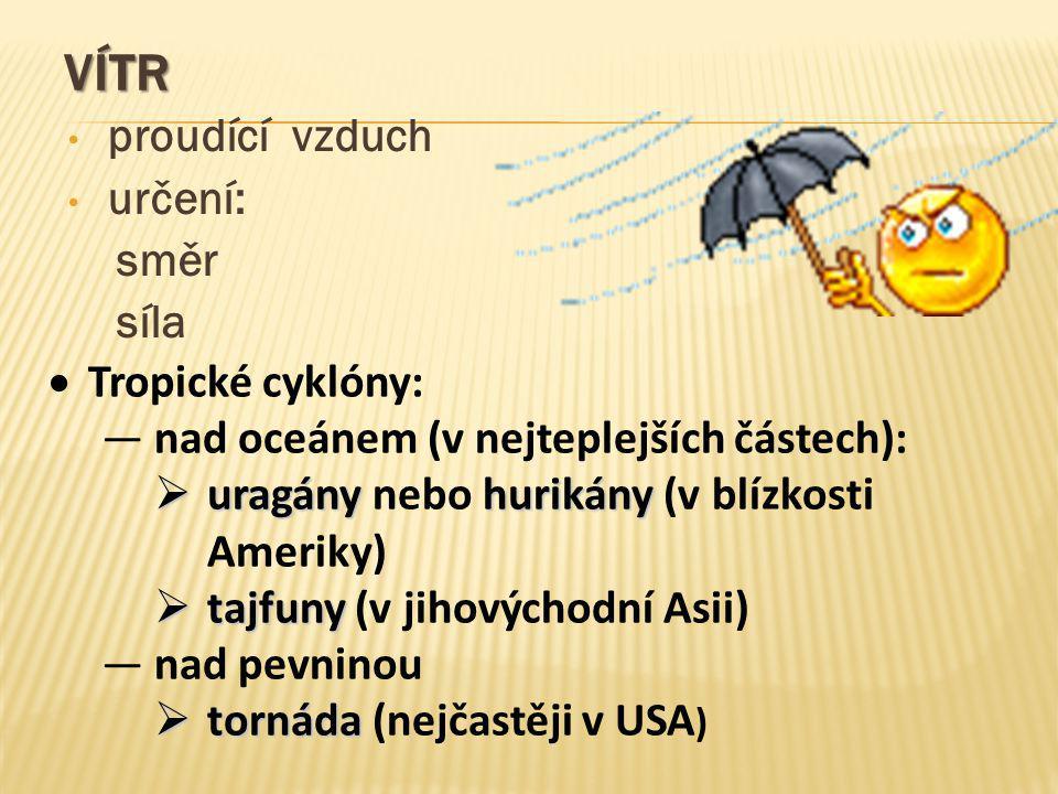 VÍTR proudící vzduch určení: směr síla  Tropické cyklóny: ―nad oceánem (v nejteplejších částech):  uragányhurikány  uragány nebo hurikány (v blízko