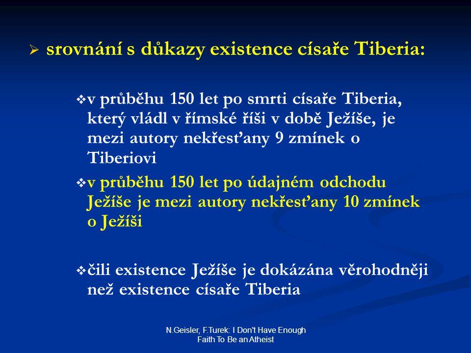 N.Geisler, F.Turek: I Don t Have Enough Faith To Be an Atheist   srovnání s důkazy existence císaře Tiberia:   v průběhu 150 let po smrti císaře Tiberia, který vládl v římské říši v době Ježíše, je mezi autory nekřesťany 9 zmínek o Tiberiovi   v průběhu 150 let po údajném odchodu Ježíše je mezi autory nekřesťany 10 zmínek o Ježíši   čili existence Ježíše je dokázána věrohodněji než existence císaře Tiberia