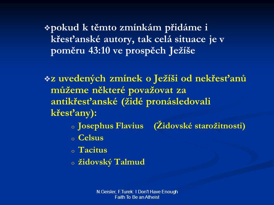 N.Geisler, F.Turek: I Don t Have Enough Faith To Be an Atheist   pokud k těmto zmínkám přidáme i křesťanské autory, tak celá situace je v poměru 43:10 ve prospěch Ježíše   z uvedených zmínek o Ježíši od nekřesťanů můžeme některé považovat za antikřesťanské (židé pronásledovali křesťany): o o Josephus Flavius(Židovské starožitnosti) o o Celsus o o Tacitus o o židovský Talmud