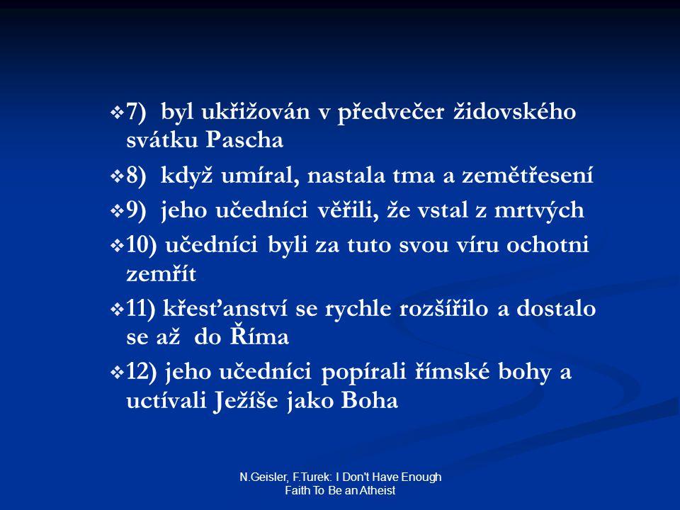 N.Geisler, F.Turek: I Don t Have Enough Faith To Be an Atheist   7) byl ukřižován v předvečer židovského svátku Pascha   8) když umíral, nastala tma a zemětřesení   9) jeho učedníci věřili, že vstal z mrtvých   10) učedníci byli za tuto svou víru ochotni zemřít   11) křesťanství se rychle rozšířilo a dostalo se až do Říma   12) jeho učedníci popírali římské bohy a uctívali Ježíše jako Boha