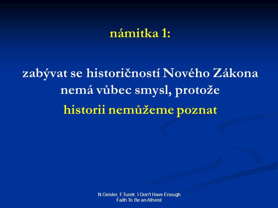 N.Geisler, F.Turek: I Don t Have Enough Faith To Be an Atheist námitka 1: zabývat se historičností Nového Zákona nemá vůbec smysl, protože historii nemůžeme poznat