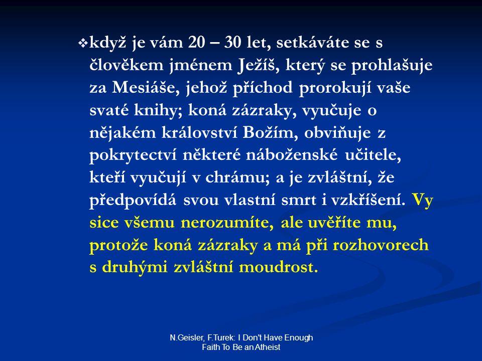 N.Geisler, F.Turek: I Don t Have Enough Faith To Be an Atheist   když je vám 20 – 30 let, setkáváte se s člověkem jménem Ježíš, který se prohlašuje za Mesiáše, jehož příchod prorokují vaše svaté knihy; koná zázraky, vyučuje o nějakém království Božím, obviňuje z pokrytectví některé náboženské učitele, kteří vyučují v chrámu; a je zvláštní, že předpovídá svou vlastní smrt i vzkříšení.