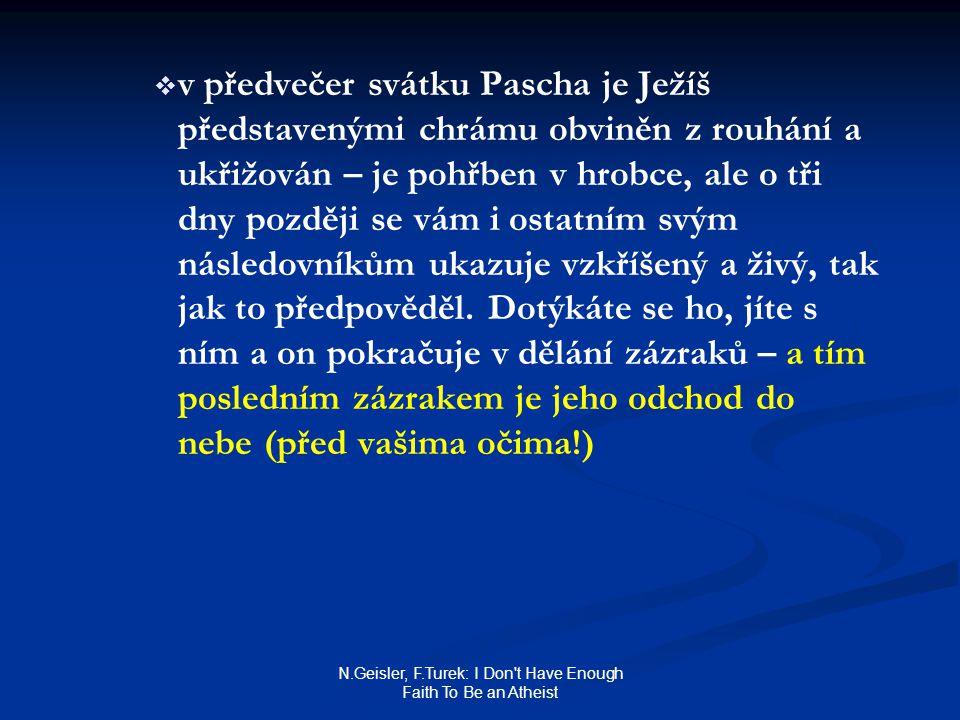 N.Geisler, F.Turek: I Don t Have Enough Faith To Be an Atheist   v předvečer svátku Pascha je Ježíš představenými chrámu obviněn z rouhání a ukřižován – je pohřben v hrobce, ale o tři dny později se vám i ostatním svým následovníkům ukazuje vzkříšený a živý, tak jak to předpověděl.